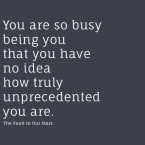 You are so busy being you that you have no idea how truly unprecedented you are. - The Fault in Our Stars