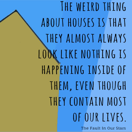 The weird thing about houses is that they almost always look like nothing is happening inside them even though they contain most of our lives - The Fault in Our Stars