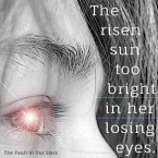 The risen sun too bright in her losing eyes - The Fault in Our Stars