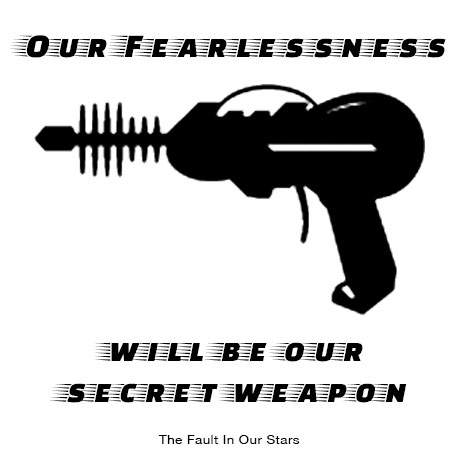 """Our fearlessness shall be our secret weapon."" - The Fault in Our Stars quote"
