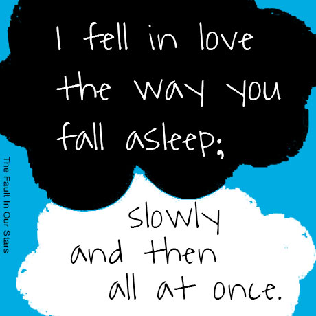 """""""I fell in love the way you fall asleep: slowly and then all at once."""" - The Fault in Our Stars"""