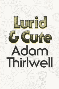 Lurid and Cute by Adam Thirlwell